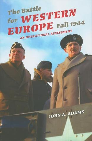 The Battle for Western Europe, Fall 1944 by John A. Adams Jr.