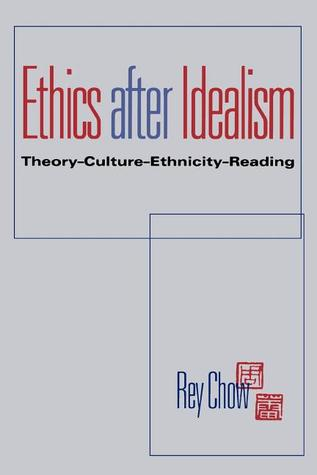 Ethics After Idealism by Rey Chow