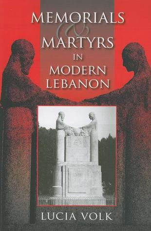 Memorials and Martyrs in Modern Lebanon by Lucia Volk