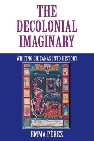 The Decolonial Imaginary: Writing Chicanas Into History
