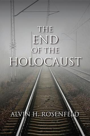 The End of the Holocaust by Alvin H. Rosenfeld