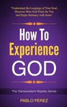 How to Experience God: Understand the Longings of Your Soul, Discover How God Feels for You and Enjoy Intimacy with Jesus
