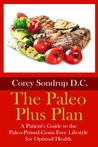 The Paleo Plus Plan: A Patient's Guide to the Paleo-Primal-Grain Free Lifestyle for Optimal Health
