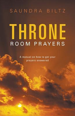 Throne Room Prayers: A Manual on How to Get Your Prayers Answered  by  Saundra Biltz