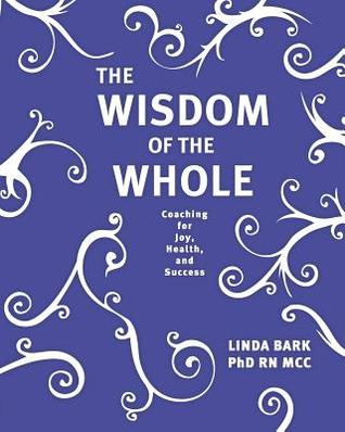 The Wisdom of the Whole: Coaching for Joy, Health, and Success  by  Linda Bark