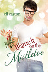 Blame It on the Mistletoe by Eli Easton
