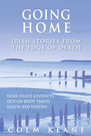 Going Home: Irish Stories from the Edge of Death - Near-Death Experiences, Out-of-Body Journeys, Death-Bed Visions