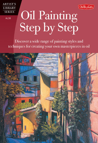 Oil Painting Step by Step: Discover a wide range of painting styles and techniques for creating your own masterpieces in oil