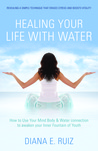Healing Your Life with Water: How to use your Mind Body & Water Connection to Awaken Your Inner Fountain of Youth