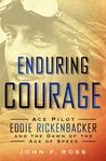 Enduring Courage:Ace Pilot Eddie Rickenbacker and the Dawn of the Age of Speed