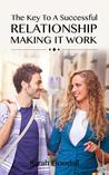 The Key to a Successful Relationship- Making It Work: How to Start and Maintain a Relationship