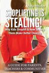 Shoplifting Is Stealing: Why Kids Shoplift & How to Help Them Make Better Choices. a Gude for Parents, Teachers & Communities
