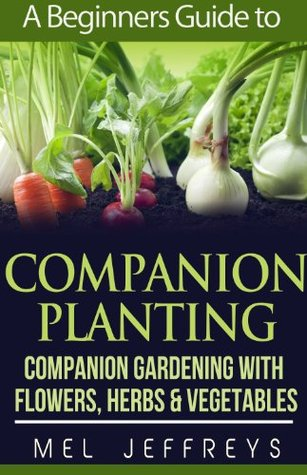 A Beginners Guide To Companion Planting Companion Gardening With Flowers Herbs Vegetables By