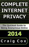 Complete Internet Privacy: The Quickest Guide to Being Anonymous Online