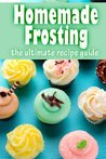 Homemade Frosting :The Ultimate Recipe Guide - Over 30 Delicious & Best Selling Recipes