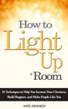 How to Light Up a Room: 55 Techniques to Help You Increase Your Charisma, Build Rapport, and Make People Like You