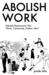 "Abolish Work: ""Abolish Restaurants"" Plus ""Work, Community, Politics, War"""