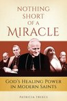 Nothing Short of a Miracle: God's Healing Power in Modern Saints