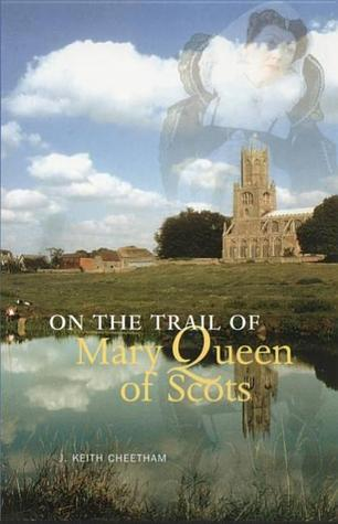 On the Trail of Mary Queen of Scots by J. Keith Cheetham