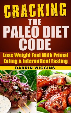 Free online download Cracking The Paleo Diet Code: Lose Weight Fast With Primal Eating & Intermittent Fasting (How To Lose Weight Your Way) PDF by Darrin Wiggins