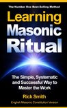 Learning Masonic Ritual - The Simple, Systematic and Successful Way to Master The Work