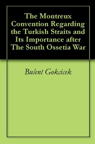 The Montreux Convention Regarding the Turkish Straits and Its Importance after The South Ossetia War  by  Bulent Gokcicek