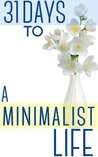 31 Days To A Minimalist Life: How To Live With Less, Downsize, And Get More Fulfillment From Life