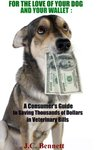 FOR THE LOVE OF YOUR DOG AND YOUR WALLET: A Consumer's Guide to Saving Thousands of Dollars in Veterinary Bills