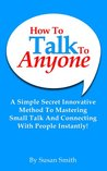 How To Talk To Anyone:  A Simple Secret Innovative Method To Mastering Small Talk And Connecting With People Instantly!