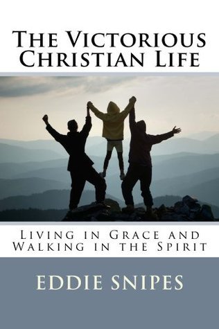 The Victorious Christian Life: Living in Grace and Walking in the Spirit  by  Eddie Snipes