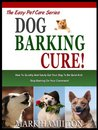 DOG BARKING CURE: How To Quickly And Easily Get Your Dog To Be Quiet And Stop Barking On Your Command! (The Easy Pet Care Series)