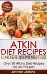 Atkins Diet Recipes Under 30 Minutes - Over 30 Atkin Diet Recipes For All Phases (Includes Atkins Induction Recipes)