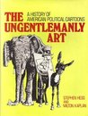 The Ungentlemanly Art: A History Of American Political Cartoons