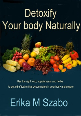 Detoxify your body Naturally by Erika M. Szabo
