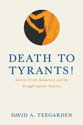 Death to Tyrants!: Ancient Greek Democracy and the Struggle Against Tyranny