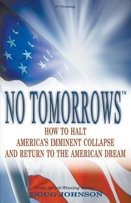 No Tomorrows: How to Halt America's Imminent Collapse and Return to the American Dream - And Why It Must Start with the 2012 Elections