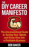 The DIY Career Manifesto: The Unconventional Guide to Turning Your Talents and Know-How Into a Profitable Business