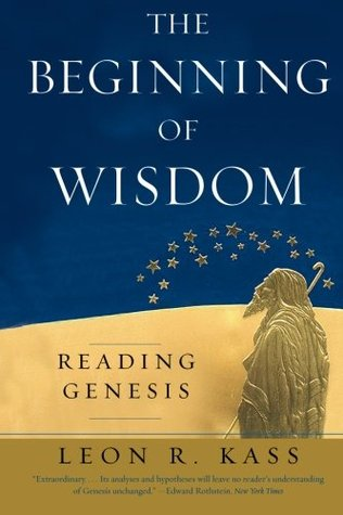 The Beginning of Wisdom by Leon R. Kass