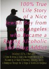 100% True Life Story of a Nice Jewish Boy from Los Angeles who Became a Raging Alcoholic & Drug Addict, Including 4 DUI's, 3 Marriages, 2 Times He Died, ... & Drug Addict, Including 4 DUI's, ...)