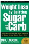 Weight Loss by Quitting Sugar and Carb - Learn How to Overcome Sugar Addiction - A Sugar Buster Super Detox Diet (Weight Loss, Addiction and Detox)