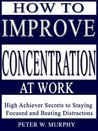 How to Improve Concentration at Work - High Achiever Secrets to Staying Focused and Beating Distractions