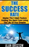 The Success Rate: Master The 3 Main Factors Holding You Back From Living The Life Of Your Dreams