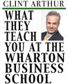 What They Teach You At The Wharton Business School: How To Be An Entrepreneur, Start A Successful Business, Sell More Than The Competition, Make More Money, ... Be A Better Person, And Live A Happier Life