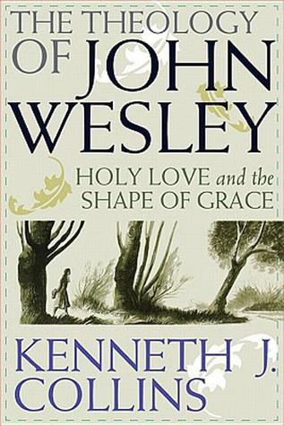 The Theology of John Wesley by Kenneth J. Collins