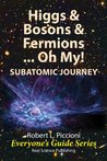 Higgs & Bosons  & Fermions, ...Oh, My! SUBATOMIC JOURNEY (Everyone's Guide Series)