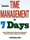 Learn Time Management in 7 Days: Don't Take Your Time For Granted, It Goes Faster Than You Think