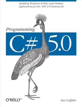Programming C# 5.0: Building Windows 8, Web, and Desktop Applications for the .NET 4.5 Framework  by  Ian Griffiths