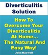 Diverticulitis Solution: How To Overcome Your Diverticulitis At Home... The Natural and Easy Way! (Diverticulitis Diet Secrets)