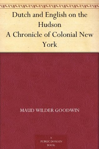 Dutch and English on the Hudson A Chronicle of Colonial New York by Maud Wilder Goodwin