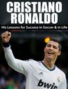 Cristiano Ronaldo: His Lessons for Success in Soccer and in Life (Cristiano Ronaldo, Real Madrid, Football, Soccer, Sports Biography, Lionel Messi, David Beckham)